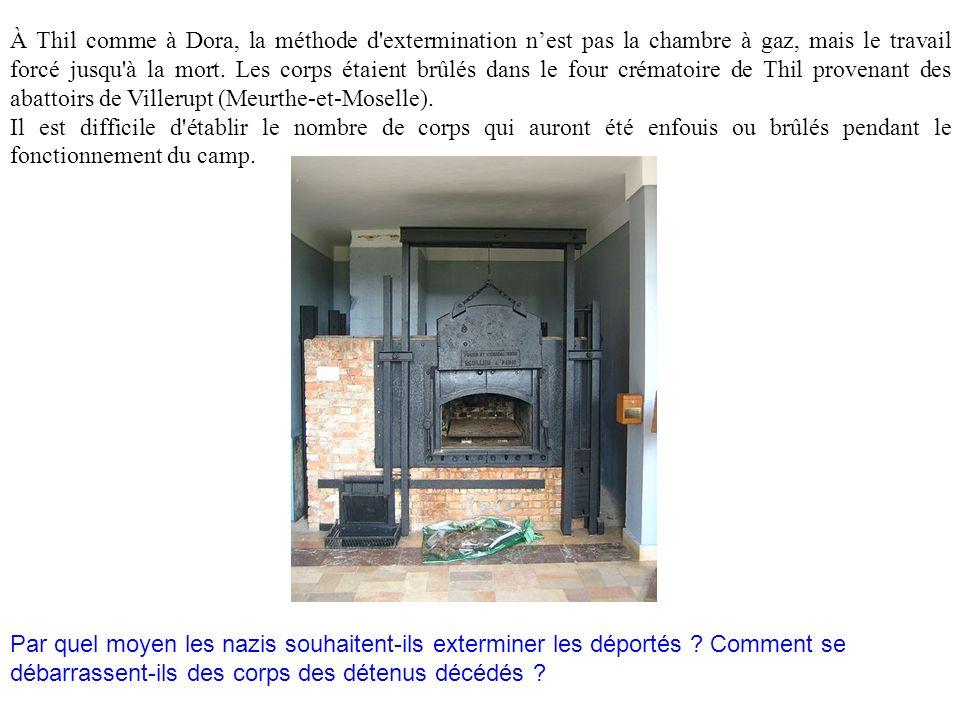 À Thil comme à Dora, la méthode d'extermination nest pas la chambre à gaz, mais le travail forcé jusqu'à la mort. Les corps étaient brûlés dans le fou