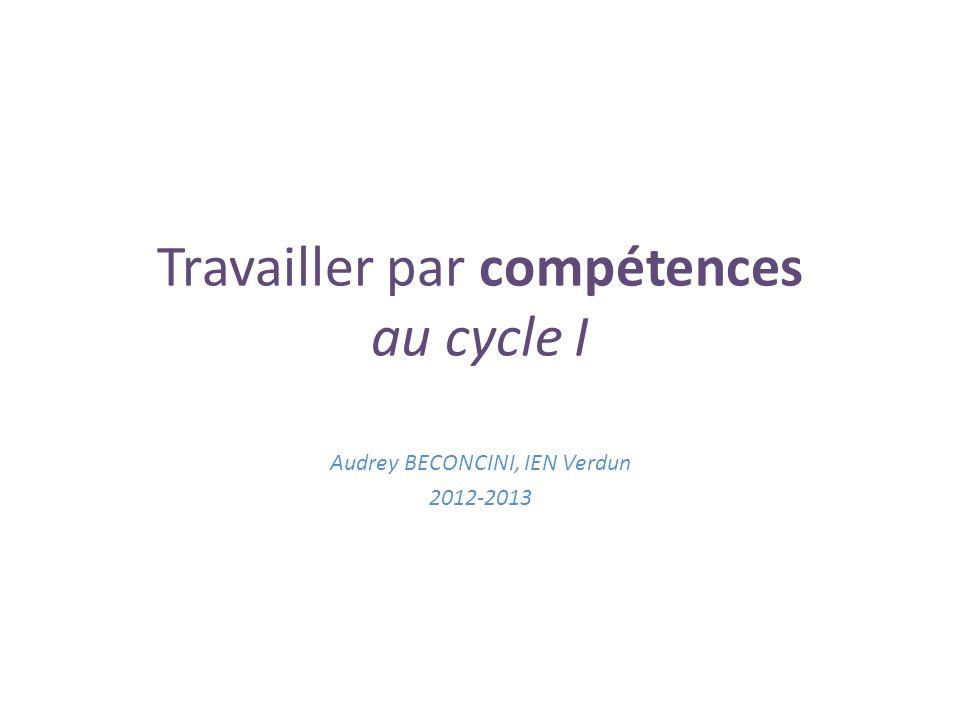 Travailler par compétences au cycle I Audrey BECONCINI, IEN Verdun 2012-2013