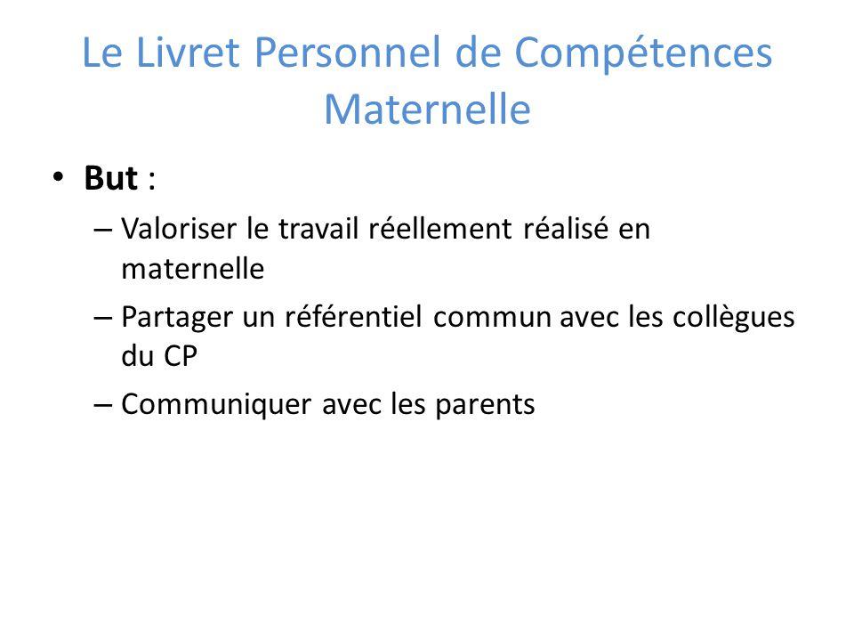 Le Livret Personnel de Compétences Maternelle But : – Valoriser le travail réellement réalisé en maternelle – Partager un référentiel commun avec les