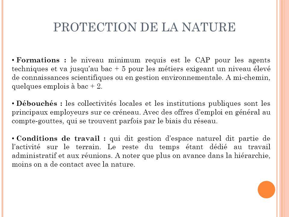 PROTECTION DE LA NATURE Formations : le niveau minimum requis est le CAP pour les agents techniques et va jusquau bac + 5 pour les métiers exigeant un