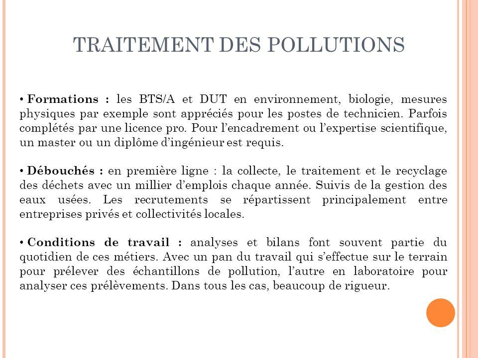 TRAITEMENT DES POLLUTIONS Formations : les BTS/A et DUT en environnement, biologie, mesures physiques par exemple sont appréciés pour les postes de te