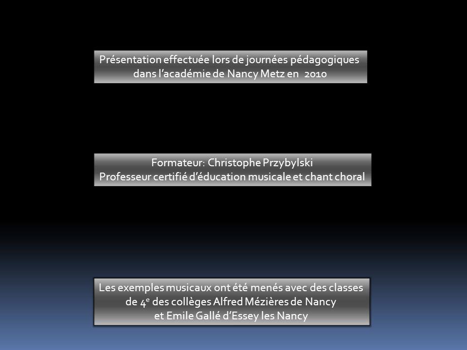 Présentation effectuée lors de journées pédagogiques dans lacadémie de Nancy Metz en 2010 Formateur: Christophe Przybylski Professeur certifié déducation musicale et chant choral Les exemples musicaux ont été menés avec des classes de 4 e des collèges Alfred Mézières de Nancy et Emile Gallé dEssey les Nancy