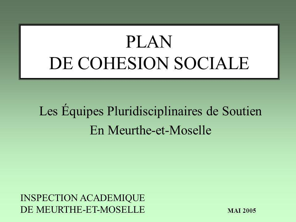 PLAN DE COHESION SOCIALE Les Équipes Pluridisciplinaires de Soutien En Meurthe-et-Moselle INSPECTION ACADEMIQUE DE MEURTHE-ET-MOSELLE MAI 2005