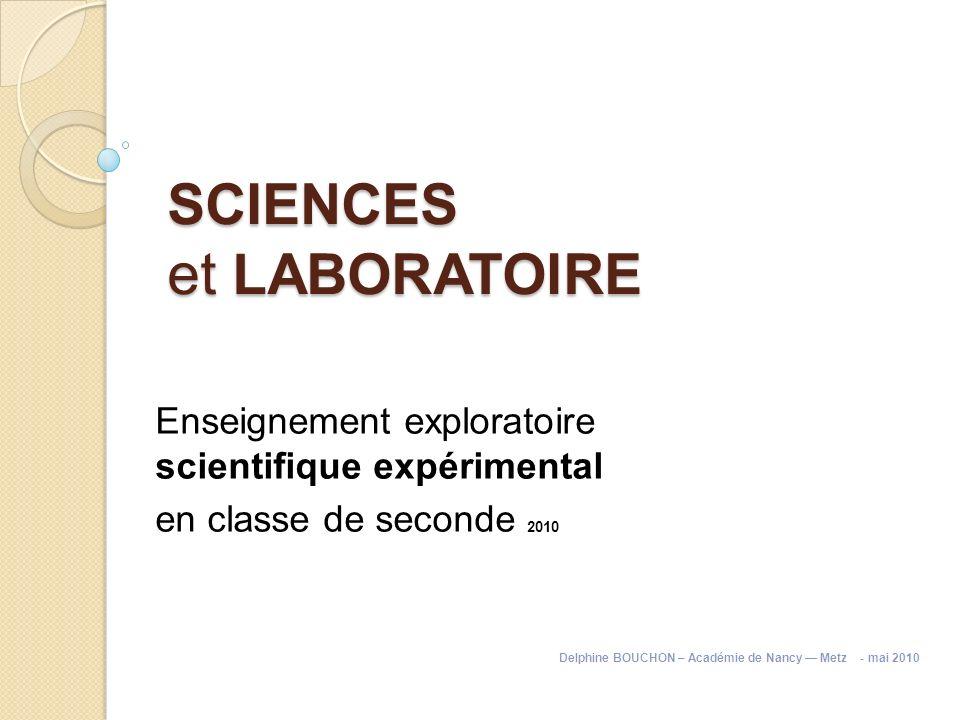 SCIENCES et LABORATOIRE Enseignement exploratoire scientifique expérimental en classe de seconde 2010 Delphine BOUCHON – Académie de Nancy Metz - mai
