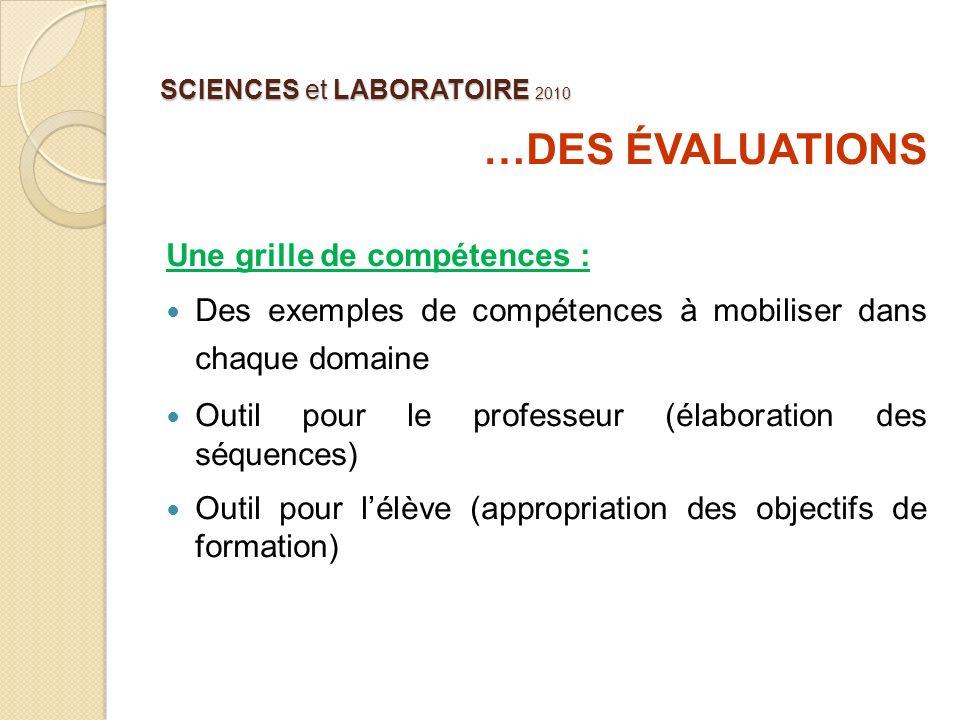 SCIENCES et LABORATOIRE 2010 …DES ÉVALUATIONS Une grille de compétences : Des exemples de compétences à mobiliser dans chaque domaine Outil pour le pr