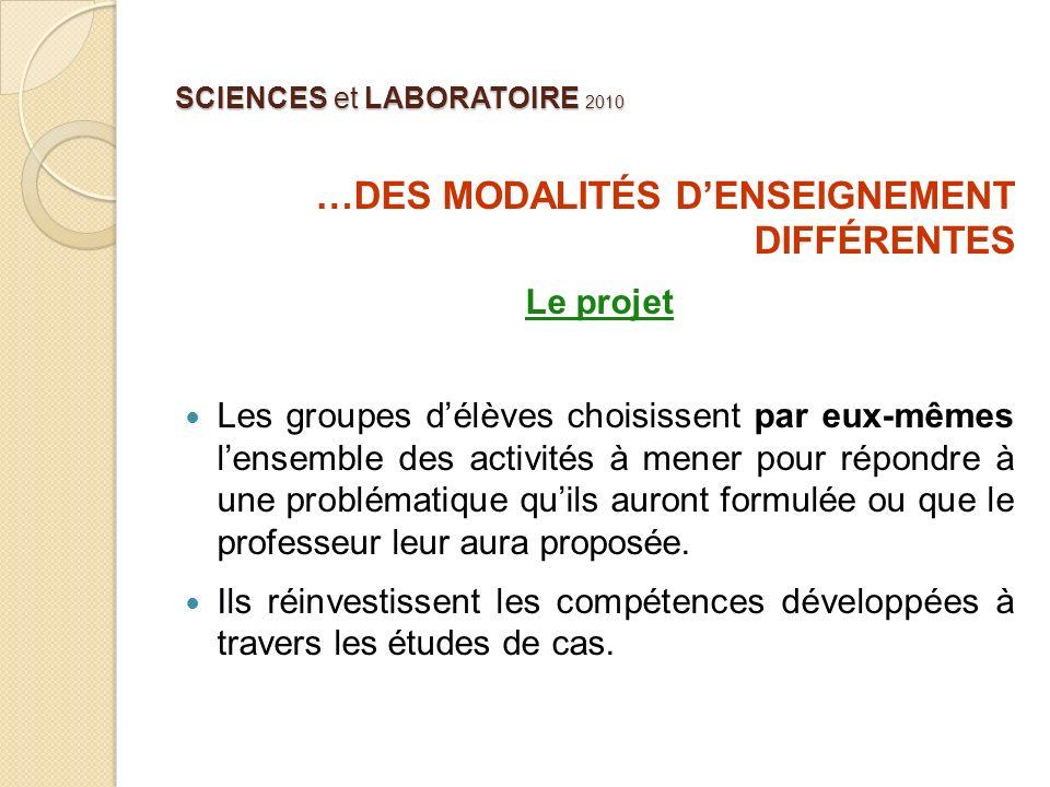 SCIENCES et LABORATOIRE 2010 …DES MODALITÉS DENSEIGNEMENT DIFFÉRENTES Le projet Les groupes délèves choisissent par eux-mêmes lensemble des activités