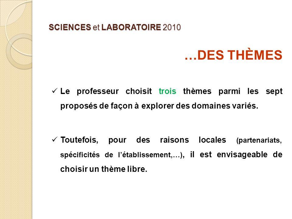 SCIENCES et LABORATOIRE 2010 …DES THÈMES Le professeur choisit trois thèmes parmi les sept proposés de façon à explorer des domaines variés. Toutefois