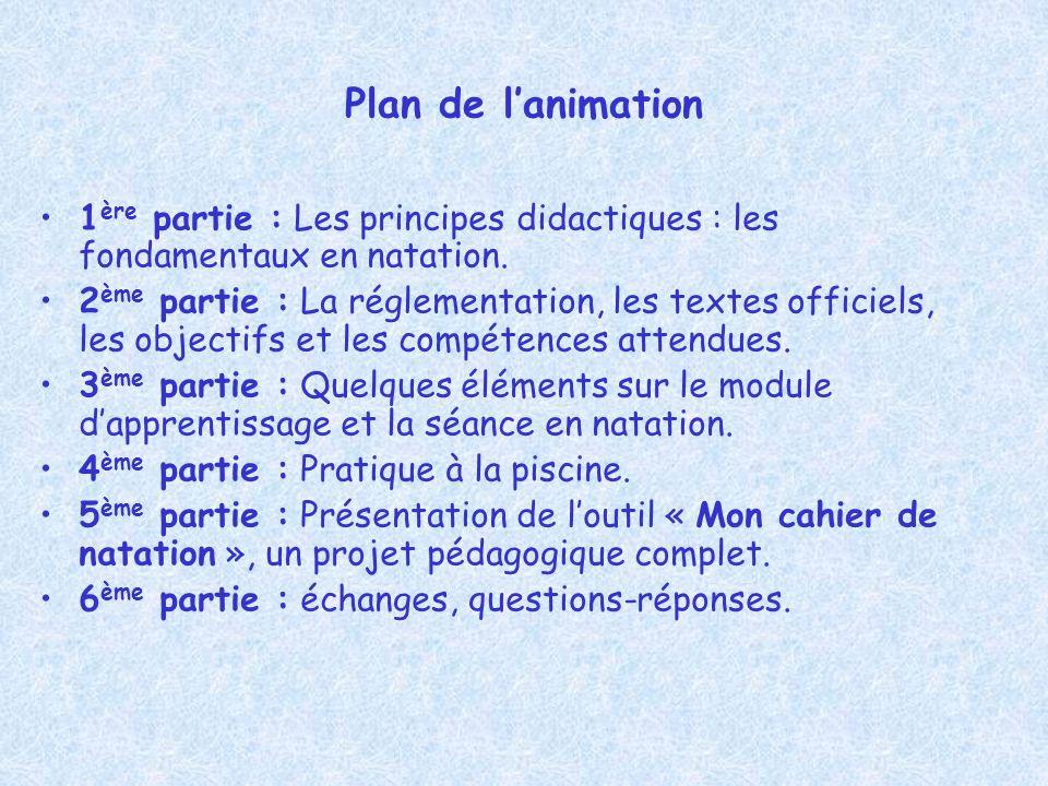 Plan de lanimation 1 ère partie : Les principes didactiques : les fondamentaux en natation. 2 ème partie : La réglementation, les textes officiels, le