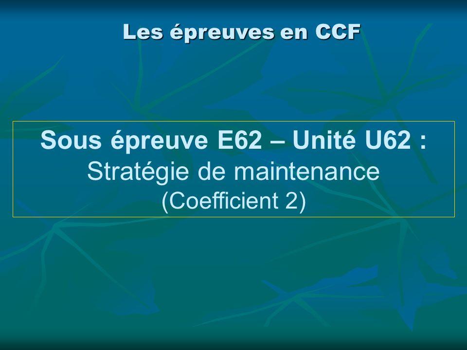 Sous épreuve E62 – Unité U62 : Stratégie de maintenance (Coefficient 2) Les épreuves en CCF