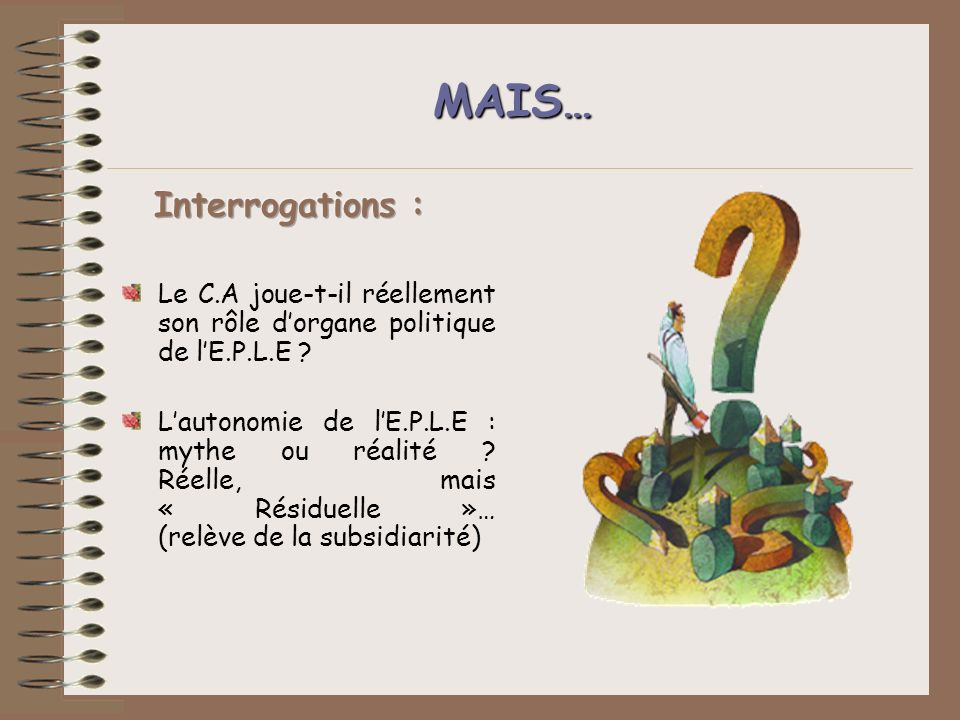 MAIS… Le C.A joue-t-il réellement son rôle dorgane politique de lE.P.L.E ? Lautonomie de lE.P.L.E : mythe ou réalité ? Réelle, mais « Résiduelle »… (r