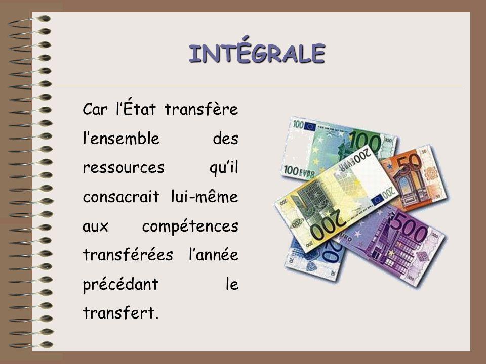 INT É GRALE Car lÉtat transfère lensemble des ressources quil consacrait lui-même aux compétences transférées lannée précédant le transfert.