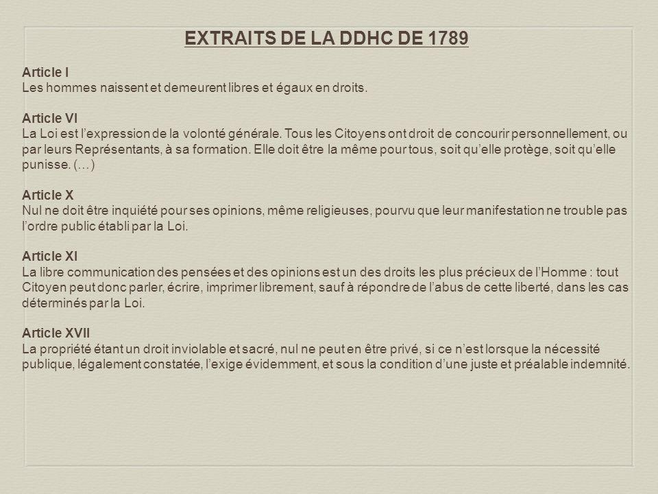 EXTRAITS DE LA DDHC DE 1789 Article I Les hommes naissent et demeurent libres et égaux en droits. Article VI La Loi est lexpression de la volonté géné