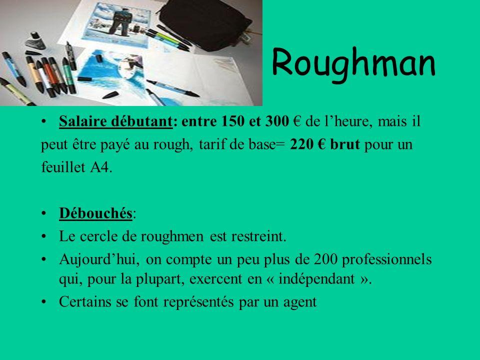Roughman Salaire débutant: entre 150 et 300 de lheure, mais il peut être payé au rough, tarif de base= 220 brut pour un feuillet A4. Débouchés: Le cer