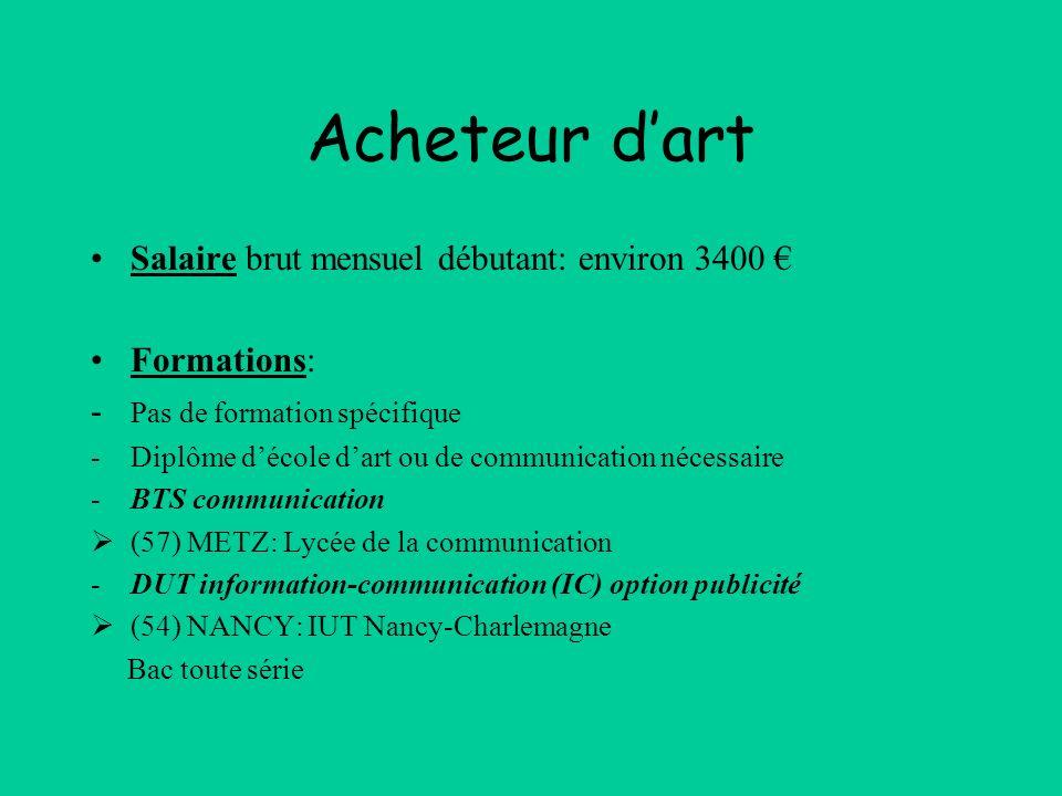 Acheteur dart Salaire brut mensuel débutant: environ 3400 Formations: - Pas de formation spécifique -Diplôme décole dart ou de communication nécessair