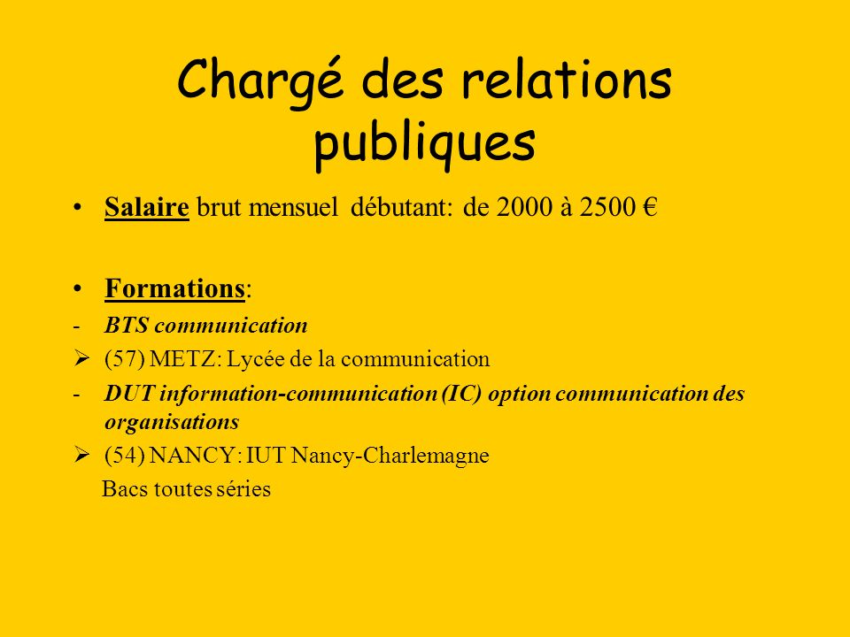 Chargé des relations publiques Salaire brut mensuel débutant: de 2000 à 2500 Formations: -BTS communication (57) METZ: Lycée de la communication -DUT information-communication (IC) option communication des organisations (54) NANCY: IUT Nancy-Charlemagne Bacs toutes séries