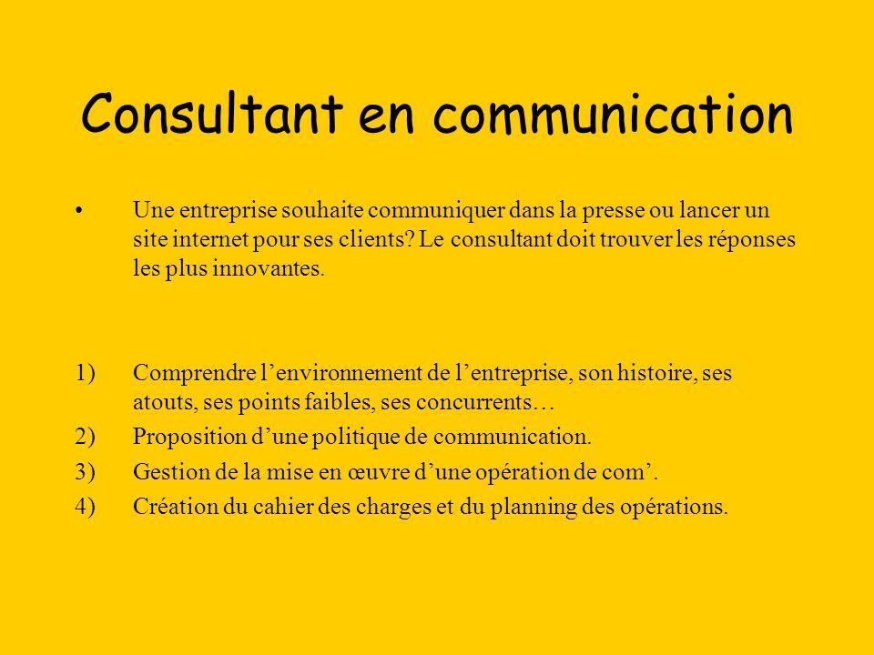 Consultant en communication Une entreprise souhaite communiquer dans la presse ou lancer un site internet pour ses clients? Le consultant doit trouver