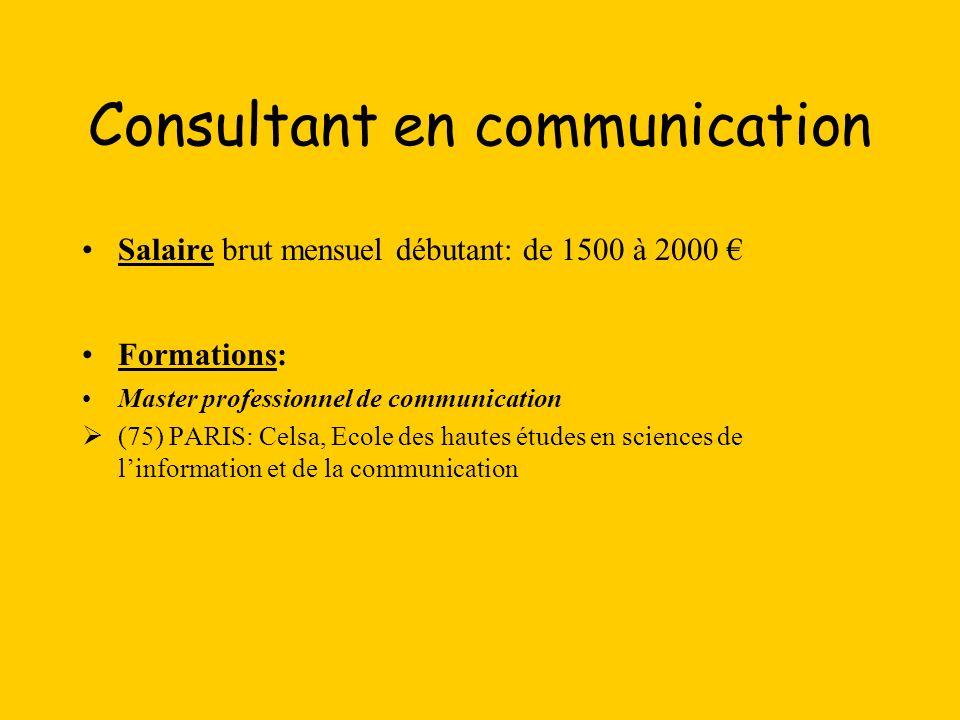 Consultant en communication Salaire brut mensuel débutant: de 1500 à 2000 Formations: Master professionnel de communication (75) PARIS: Celsa, Ecole d