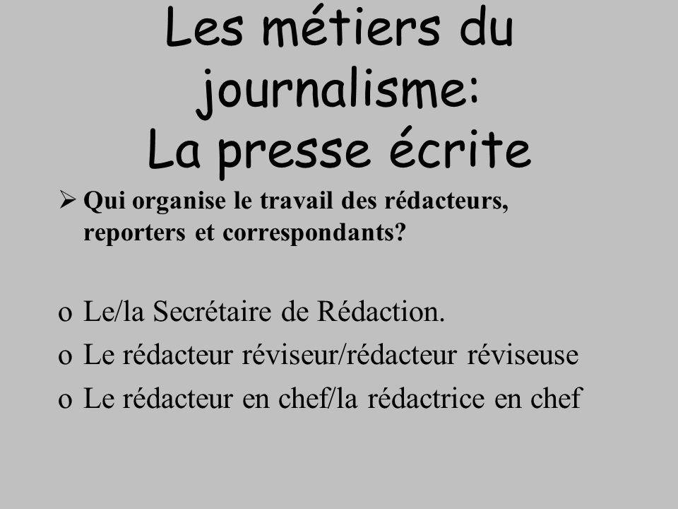 Les métiers du journalisme: La presse écrite Qui organise le travail des rédacteurs, reporters et correspondants? oLe/la Secrétaire de Rédaction. oLe