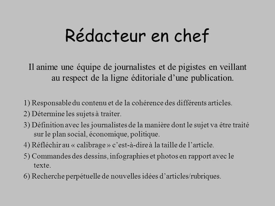 Rédacteur en chef Il anime une équipe de journalistes et de pigistes en veillant au respect de la ligne éditoriale dune publication. 1) Responsable du