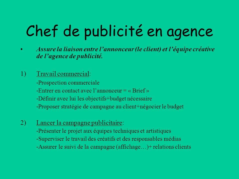 Chef de publicité en agence Assure la liaison entre lannonceur (le client) et léquipe créative de lagence de publicité. 1)Travail commercial: -Prospec