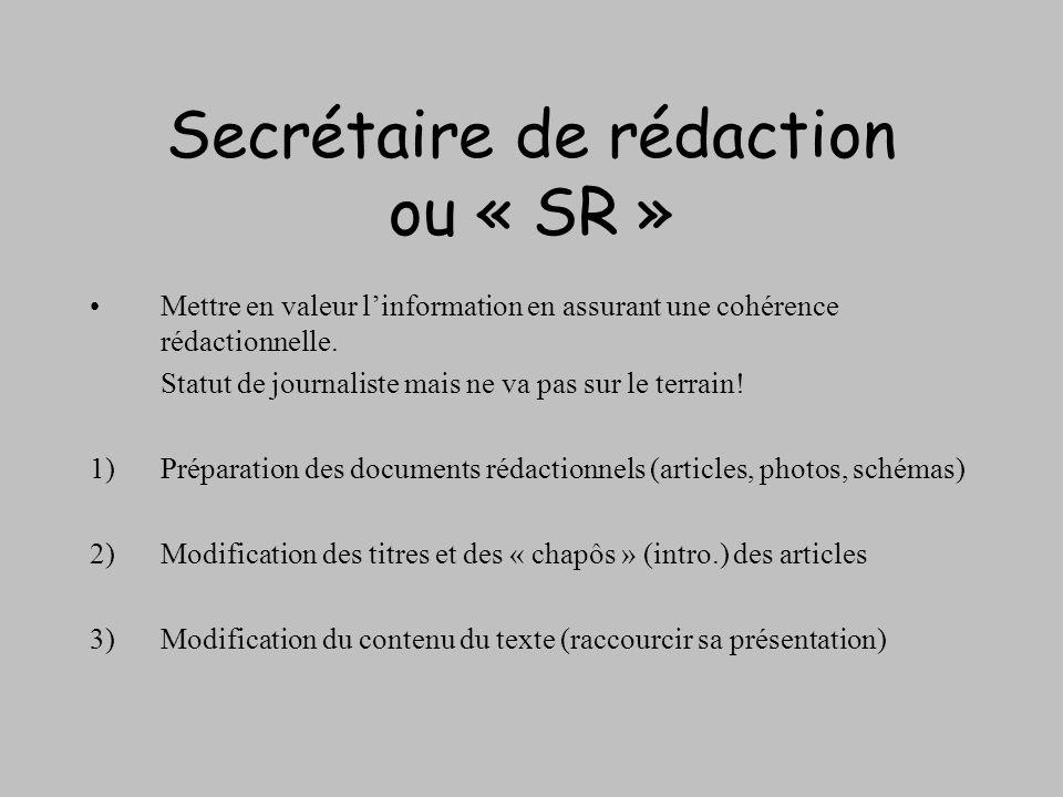 Secrétaire de rédaction ou « SR » Mettre en valeur linformation en assurant une cohérence rédactionnelle. Statut de journaliste mais ne va pas sur le