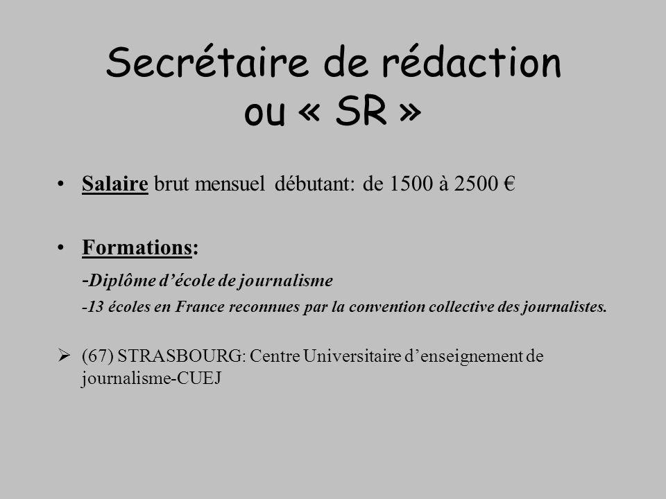 Secrétaire de rédaction ou « SR » Salaire brut mensuel débutant: de 1500 à 2500 Formations: - Diplôme décole de journalisme -13 écoles en France recon