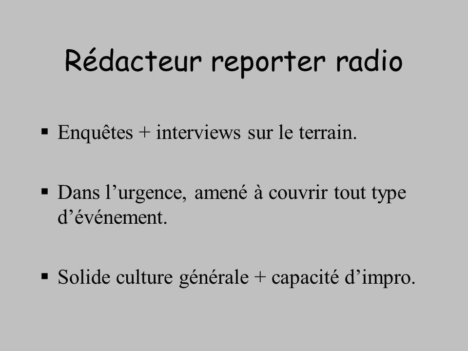 Rédacteur reporter radio Enquêtes + interviews sur le terrain. Dans lurgence, amené à couvrir tout type dévénement. Solide culture générale + capacité