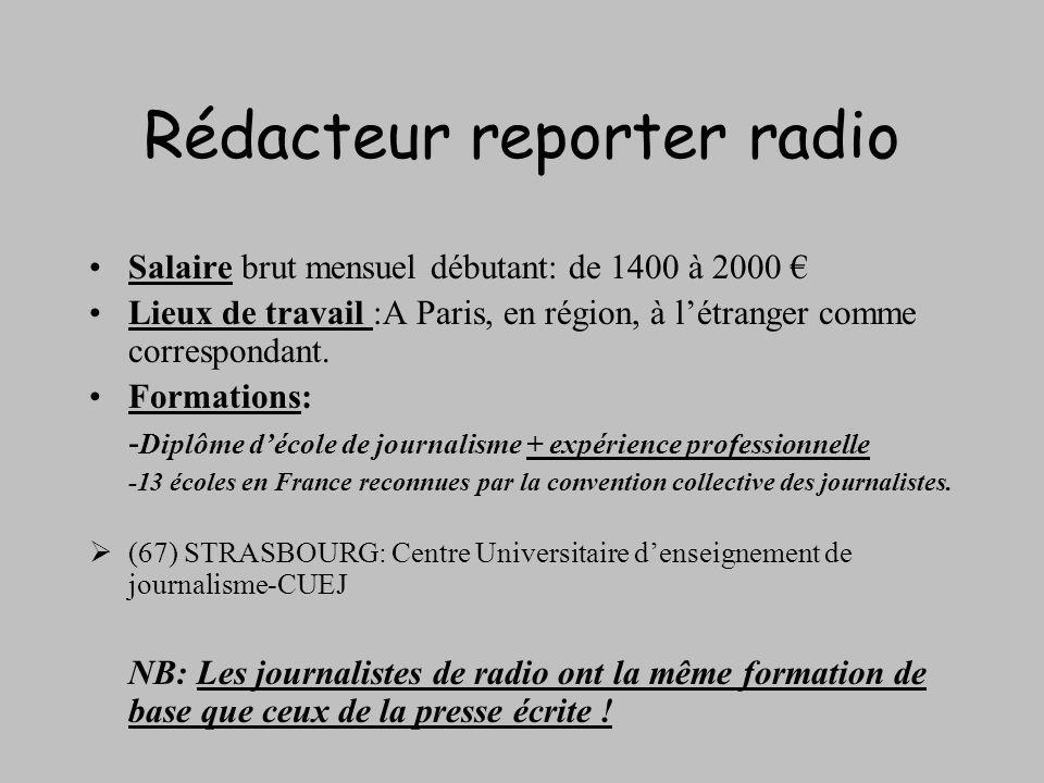 Rédacteur reporter radio Salaire brut mensuel débutant: de 1400 à 2000 Lieux de travail :A Paris, en région, à létranger comme correspondant. Formatio