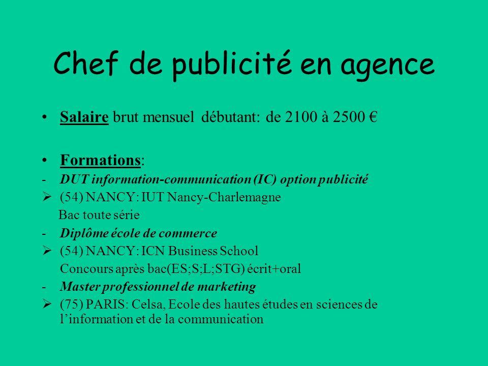 Chef de publicité en agence Salaire brut mensuel débutant: de 2100 à 2500 Formations: -DUT information-communication (IC) option publicité (54) NANCY: