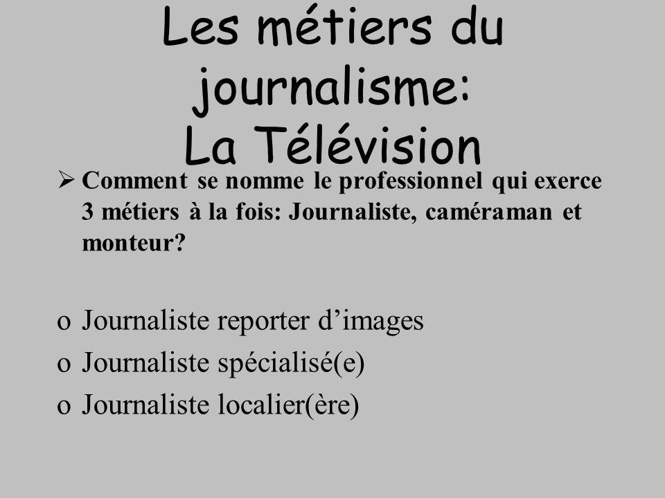 Les métiers du journalisme: La Télévision Comment se nomme le professionnel qui exerce 3 métiers à la fois: Journaliste, caméraman et monteur? oJourna