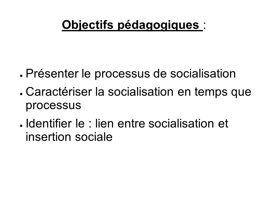 Objectifs pédagogiques : Présenter le processus de socialisation Caractériser la socialisation en temps que processus Identifier le : lien entre socialisation et insertion sociale
