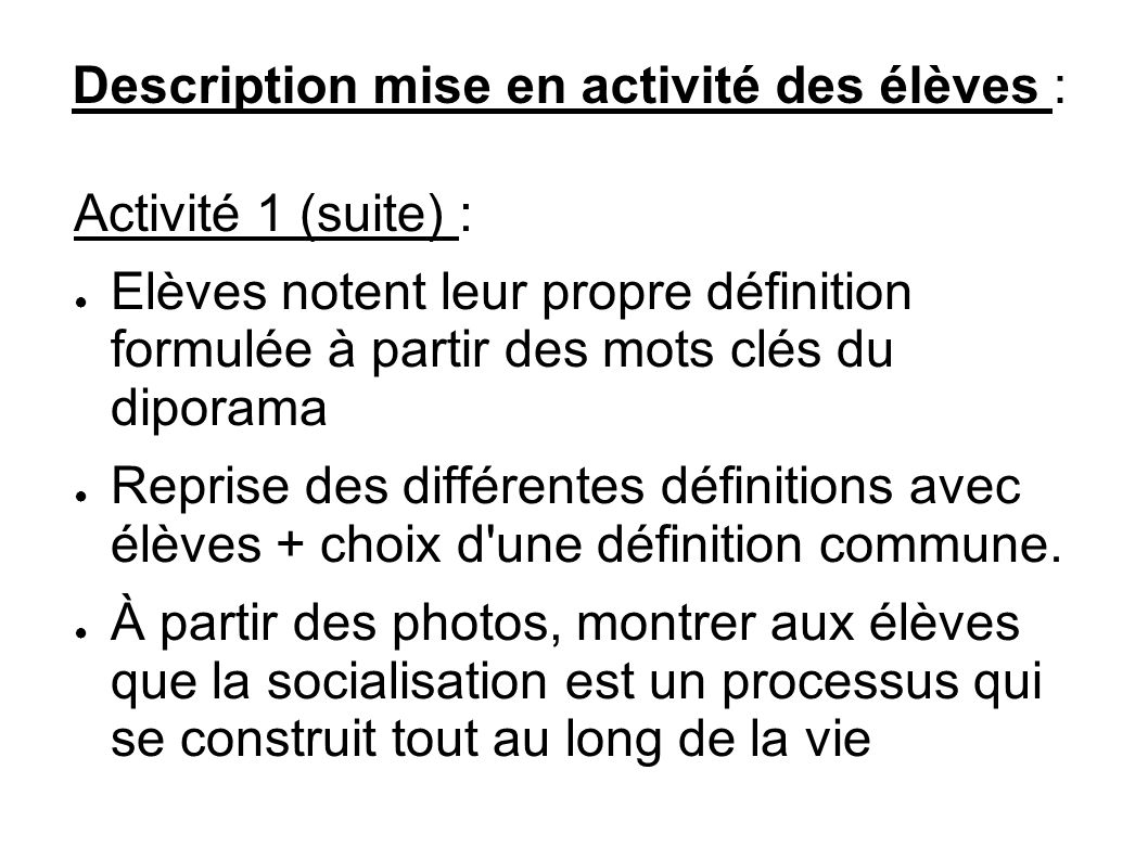 Description mise en activité des élèves : Activité 1 (suite) : Elèves notent leur propre définition formulée à partir des mots clés du diporama Reprise des différentes définitions avec élèves + choix d une définition commune.