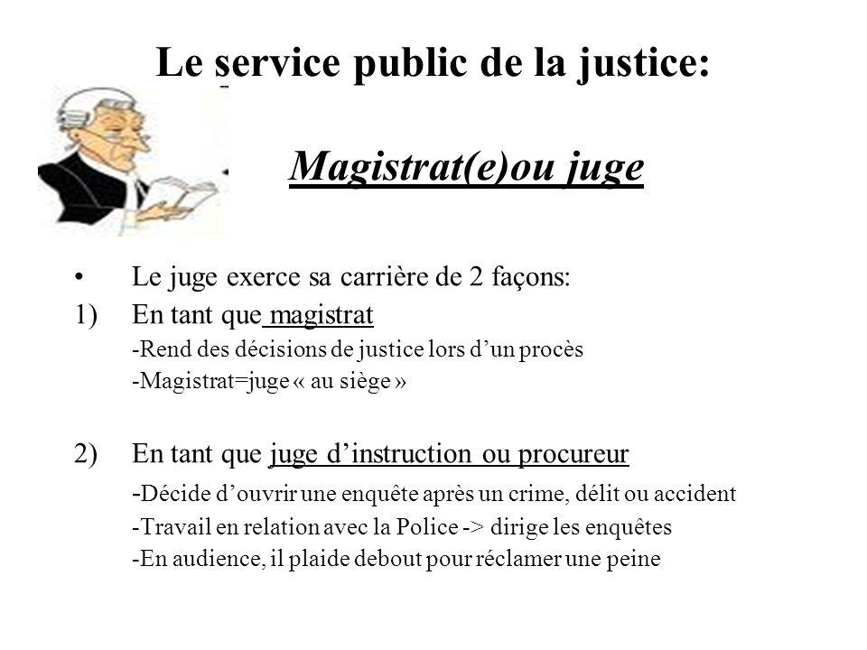 Le service public de la justice: Magistrat(e)ou juge Le juge exerce sa carrière de 2 façons: 1)En tant que magistrat -Rend des décisions de justice lo