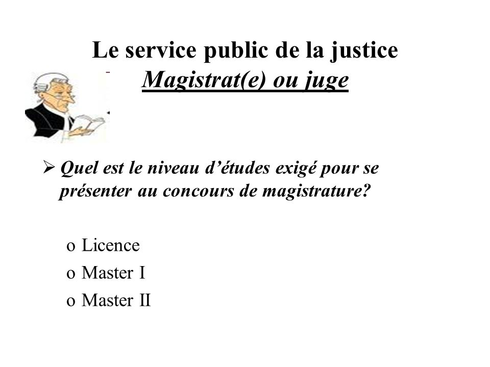 Le service public de la justice Magistrat(e) ou juge Quel est le niveau détudes exigé pour se présenter au concours de magistrature? oLicence oMaster