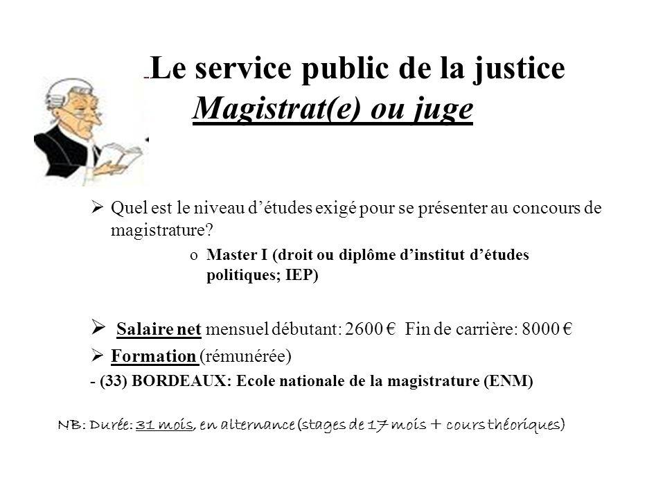 Le service public de la justice Magistrat(e) ou juge Quel est le niveau détudes exigé pour se présenter au concours de magistrature? oMaster I (droit