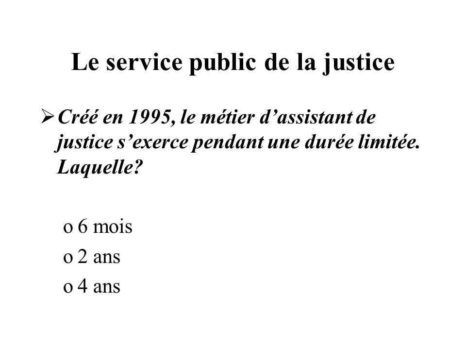 Le service public de la justice Créé en 1995, le métier dassistant de justice sexerce pendant une durée limitée. Laquelle? o6 mois o2 ans o4 ans