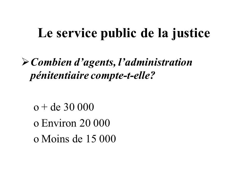Le service public de la justice Combien dagents, ladministration pénitentiaire compte-t-elle? o+ de 30 000 oEnviron 20 000 oMoins de 15 000