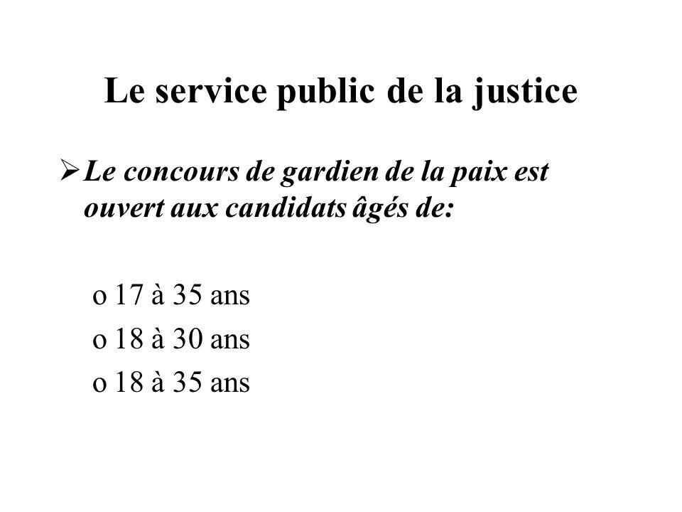 Le service public de la justice Le concours de gardien de la paix est ouvert aux candidats âgés de: o17 à 35 ans o18 à 30 ans o18 à 35 ans