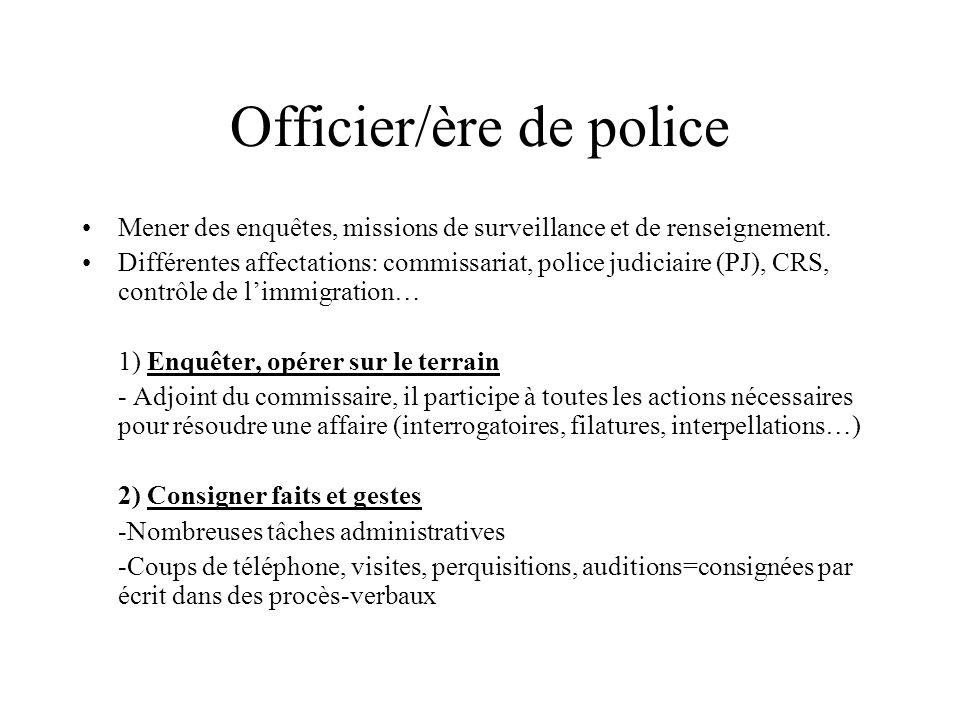 Officier/ère de police Mener des enquêtes, missions de surveillance et de renseignement. Différentes affectations: commissariat, police judiciaire (PJ