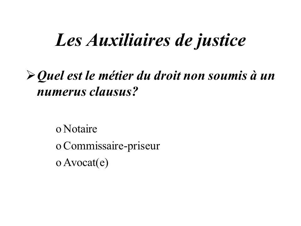 Les Auxiliaires de justice Quel est le métier du droit non soumis à un numerus clausus? oNotaire oCommissaire-priseur oAvocat(e)