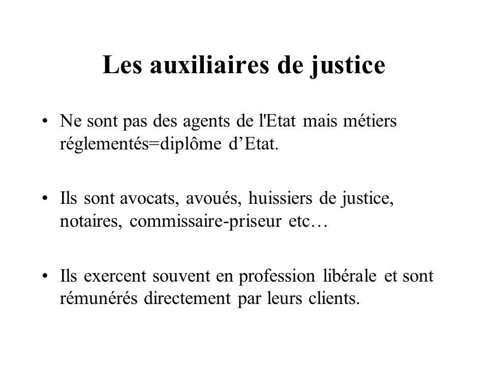 Les auxiliaires de justice Ne sont pas des agents de l'Etat mais métiers réglementés=diplôme dEtat. Ils sont avocats, avoués, huissiers de justice, no