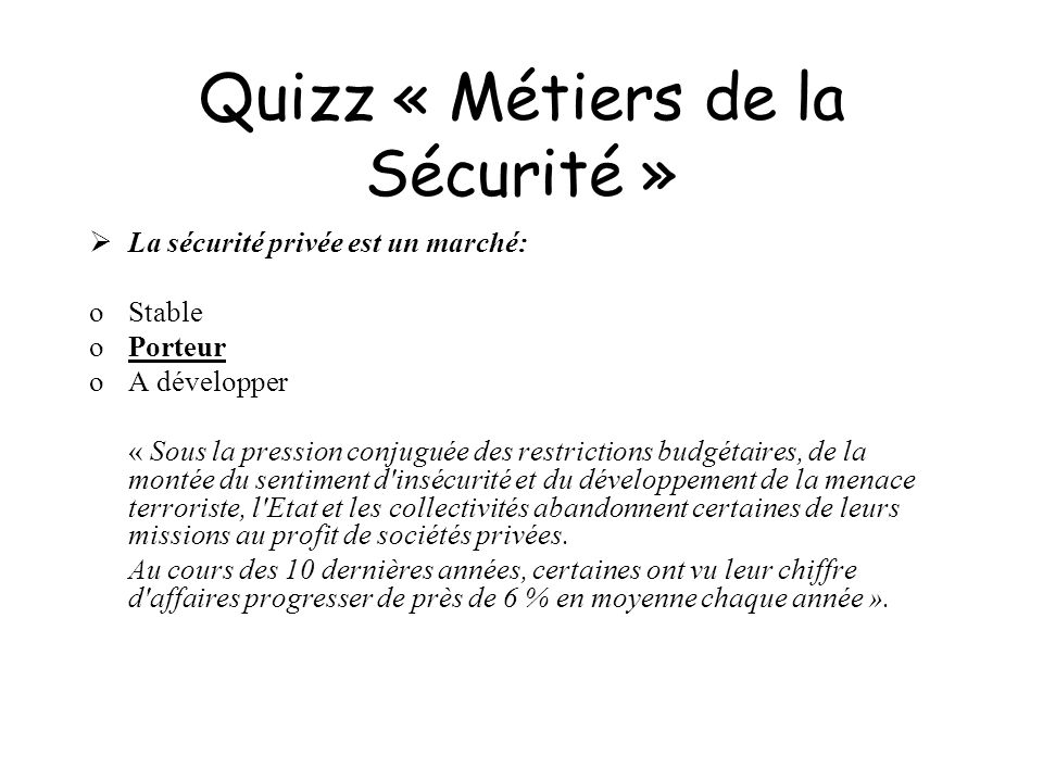 Quizz « Métiers de la Sécurité » La sécurité privée est un marché: oStable oPorteur oA développer « Sous la pression conjuguée des restrictions budgét