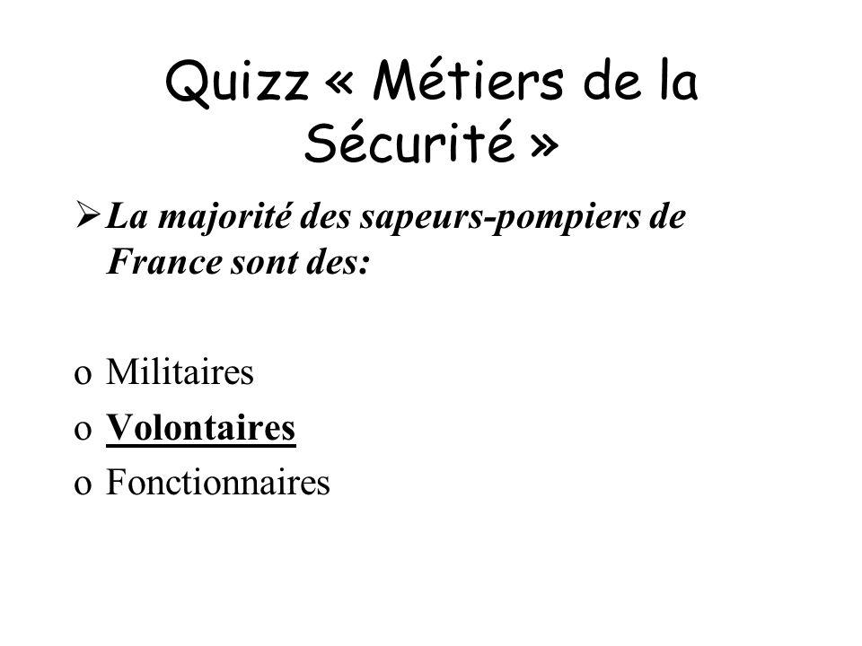 Quizz « Métiers de la Sécurité » La majorité des sapeurs-pompiers de France sont des: oMilitaires oVolontaires oFonctionnaires