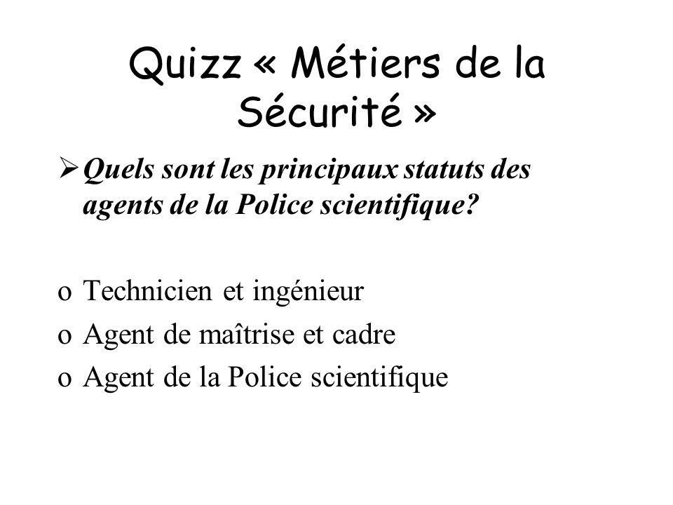Quizz « Métiers de la Sécurité » Quels sont les principaux statuts des agents de la Police scientifique? oTechnicien et ingénieur oAgent de maîtrise e