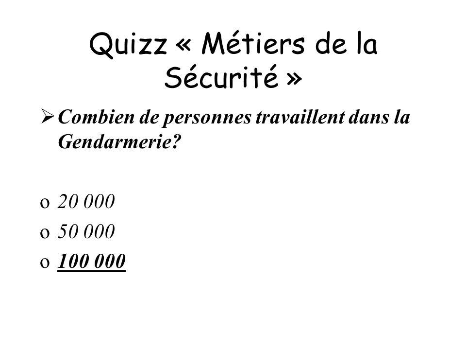 Quizz « Métiers de la Sécurité » Combien de personnes travaillent dans la Gendarmerie? o20 000 o50 000 o100 000