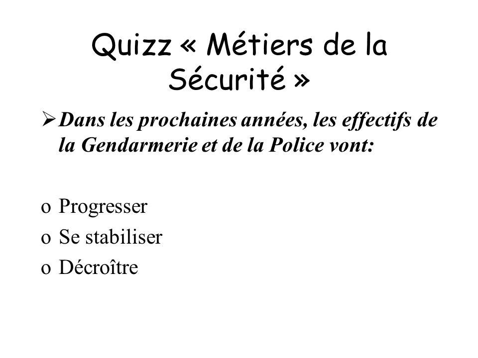 Quizz « Métiers de la Sécurité » Dans les prochaines années, les effectifs de la Gendarmerie et de la Police vont: oProgresser oSe stabiliser oDécroît