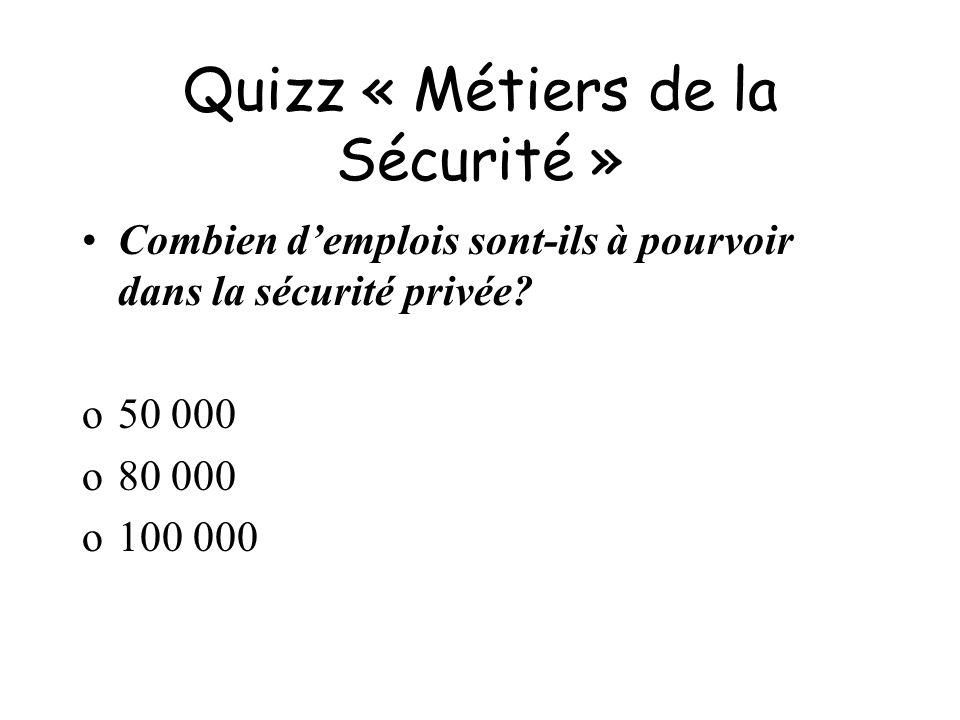 Quizz « Métiers de la Sécurité » Combien demplois sont-ils à pourvoir dans la sécurité privée? o50 000 o80 000 o100 000