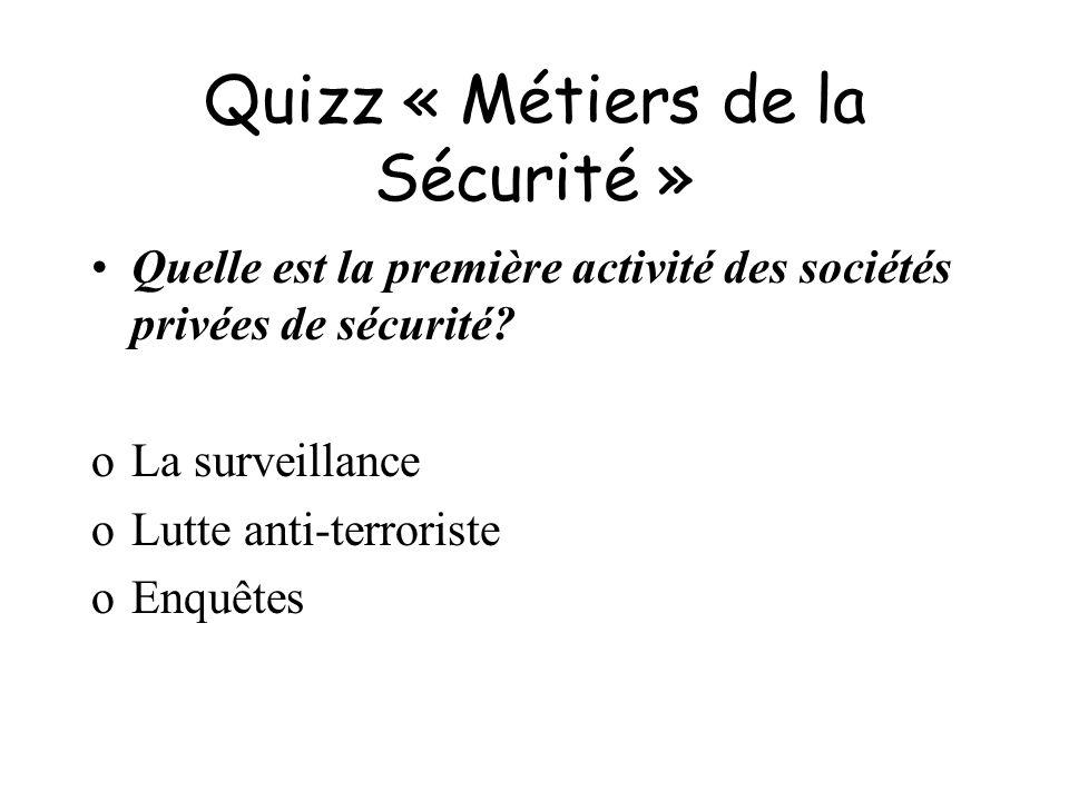 Quizz « Métiers de la Sécurité » Quelle est la première activité des sociétés privées de sécurité? oLa surveillance oLutte anti-terroriste oEnquêtes