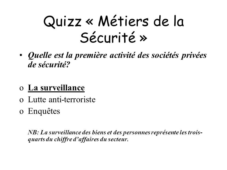Quizz « Métiers de la Sécurité » Quelle est la première activité des sociétés privées de sécurité? oLa surveillance oLutte anti-terroriste oEnquêtes N
