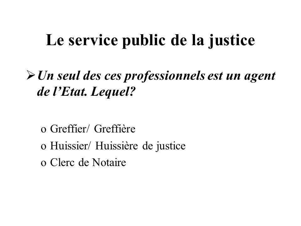 Le service public de la justice Un seul des ces professionnels est un agent de lEtat. Lequel? oGreffier/ Greffière oHuissier/ Huissière de justice oCl